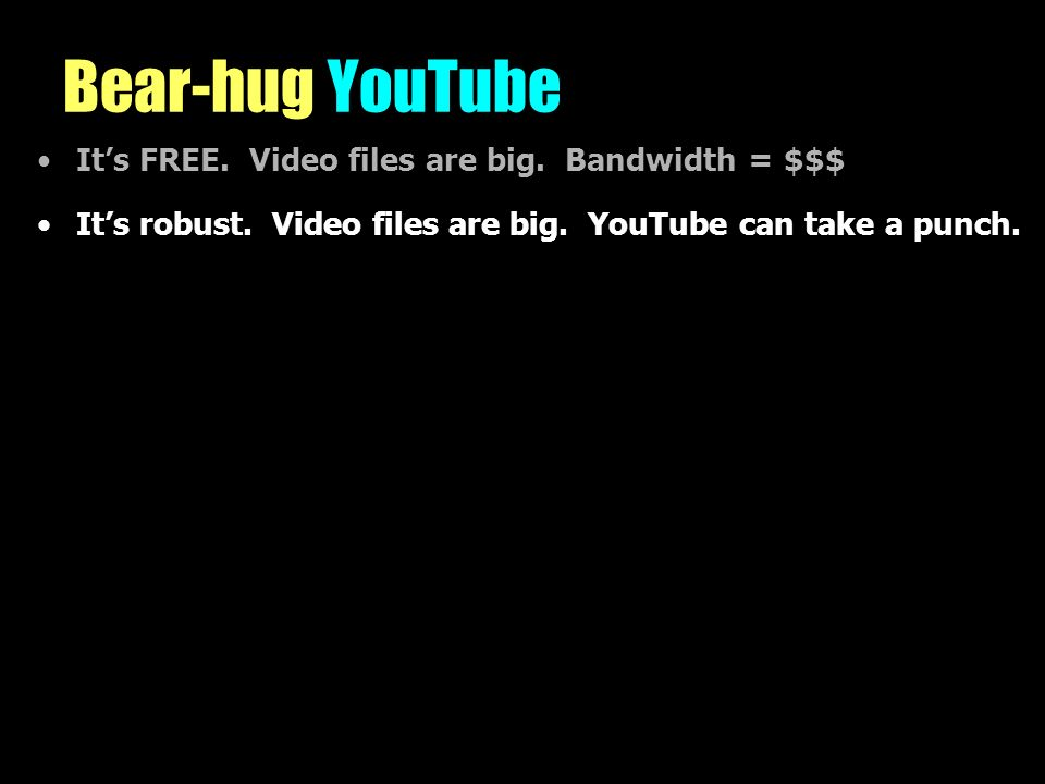 Bear-hug YouTube Its FREE. Video files are big. Bandwidth = $$$ Its robust.