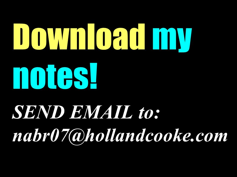 Download my notes! SEND EMAIL to: nabr07@hollandcooke.com