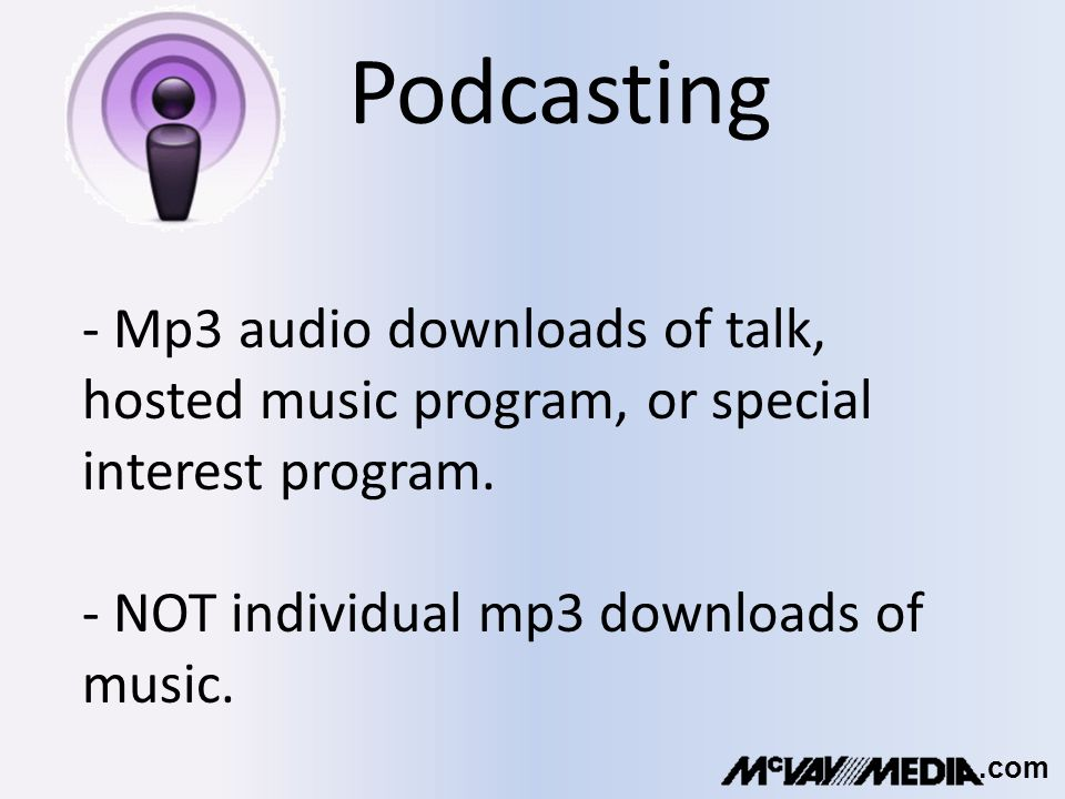 Podcasting - Mp3 audio downloads of talk, hosted music program, or special interest program.
