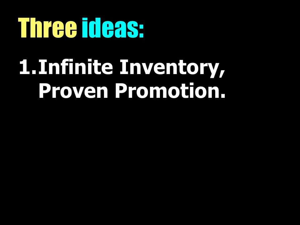 Three ideas: 1.Infinite Inventory, Proven Promotion.