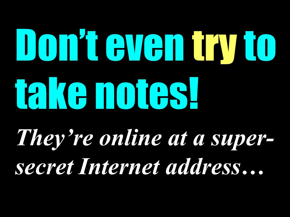Dont even try to take notes! Theyre online at a super- secret Internet address…