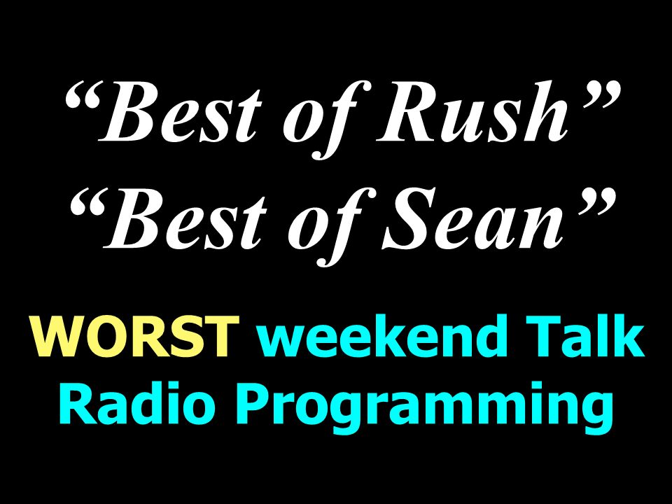 Best of Rush Best of Sean WORST weekend Talk Radio Programming