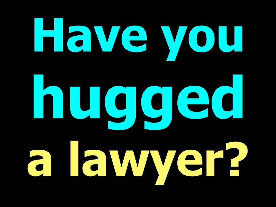 Have you hugged a lawyer