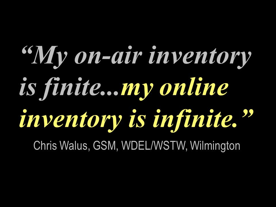 My on-air inventory is finite...my online inventory is infinite.