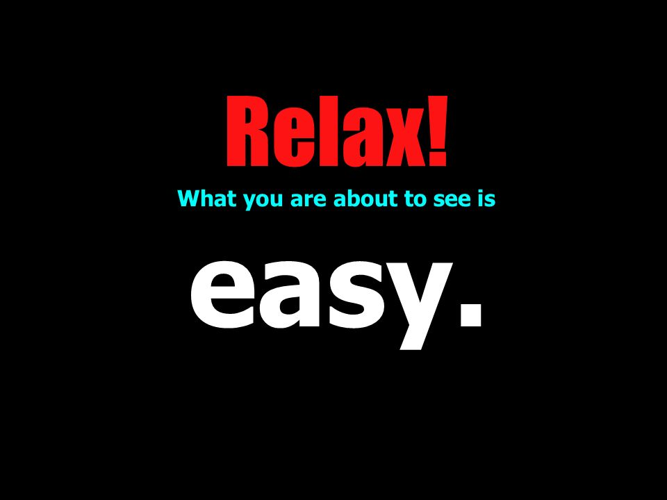 Relax! What you are about to see is easy.