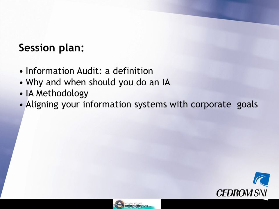 Session plan: Information Audit: a definition Why and when should you do an IA IA Methodology Aligning your information systems with corporate goals