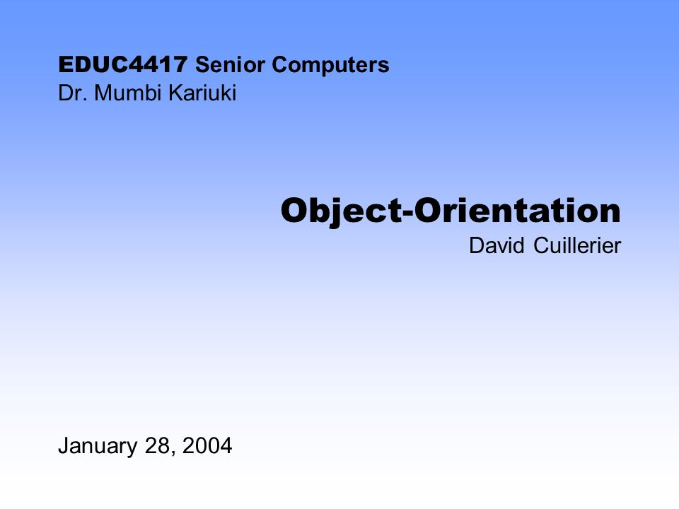 EDUC4417 Senior Computers Dr. Mumbi Kariuki January 28, 2004 Object-Orientation David Cuillerier
