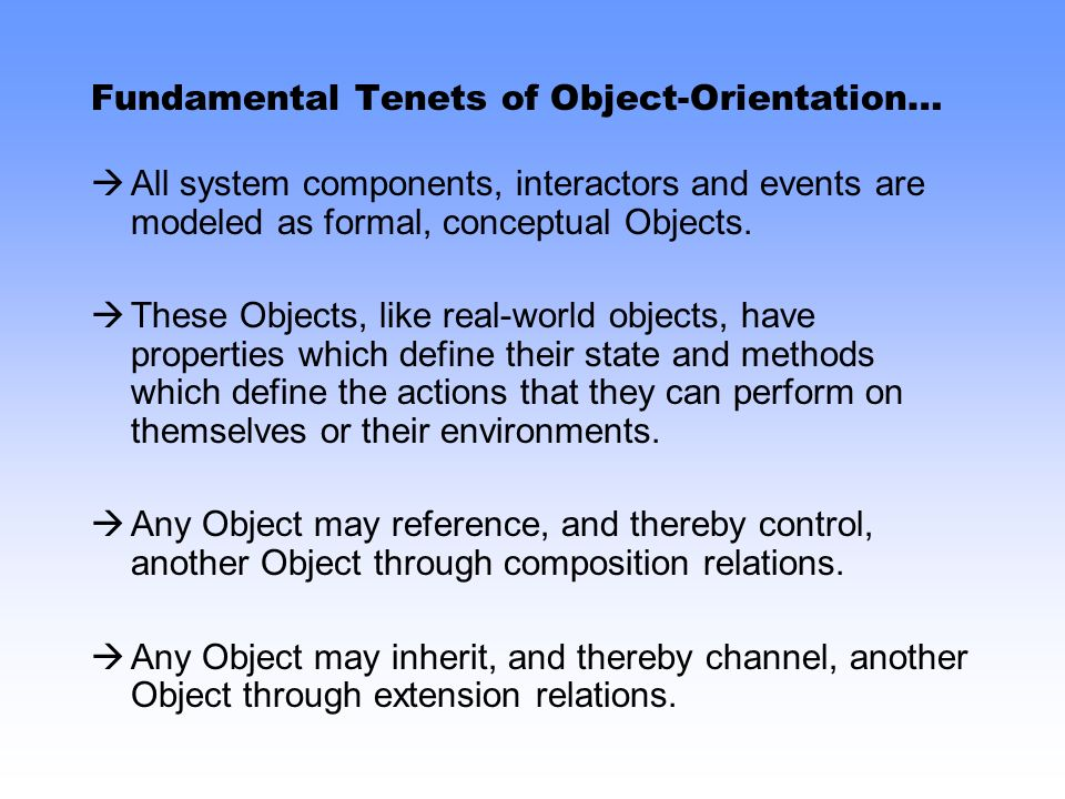 Fundamental Tenets of Object-Orientation… All system components, interactors and events are modeled as formal, conceptual Objects.