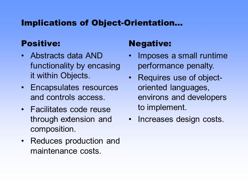 Implications of Object-Orientation… Positive: Abstracts data AND functionality by encasing it within Objects.