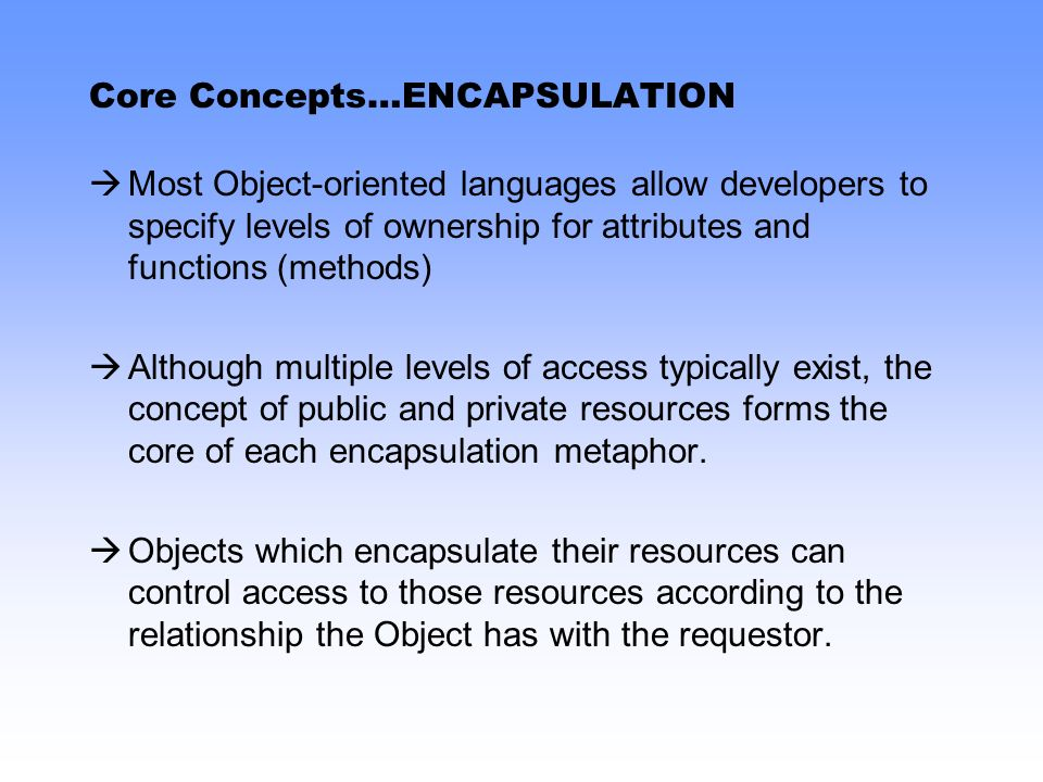 Core Concepts…ENCAPSULATION Most Object-oriented languages allow developers to specify levels of ownership for attributes and functions (methods) Although multiple levels of access typically exist, the concept of public and private resources forms the core of each encapsulation metaphor.
