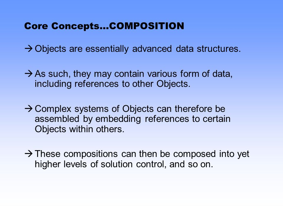 Core Concepts…COMPOSITION Objects are essentially advanced data structures.