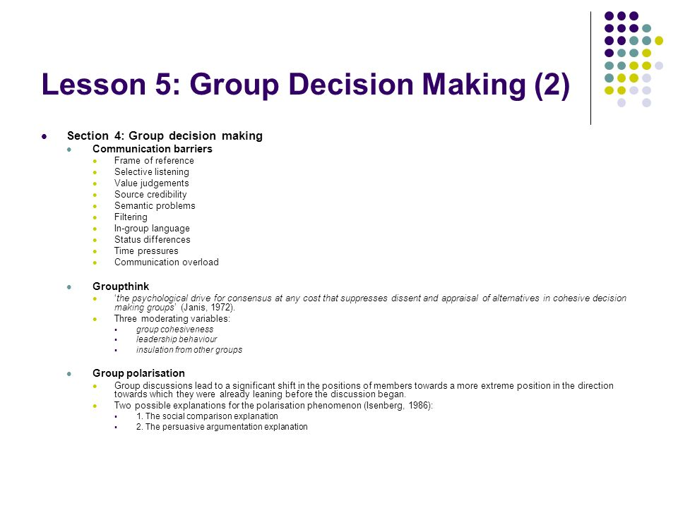 Lesson 5: Group Decision Making (2) Section 4: Group decision making Communication barriers Frame of reference Selective listening Value judgements Source credibility Semantic problems Filtering In-group language Status differences Time pressures Communication overload Groupthink the psychological drive for consensus at any cost that suppresses dissent and appraisal of alternatives in cohesive decision making groups (Janis, 1972).