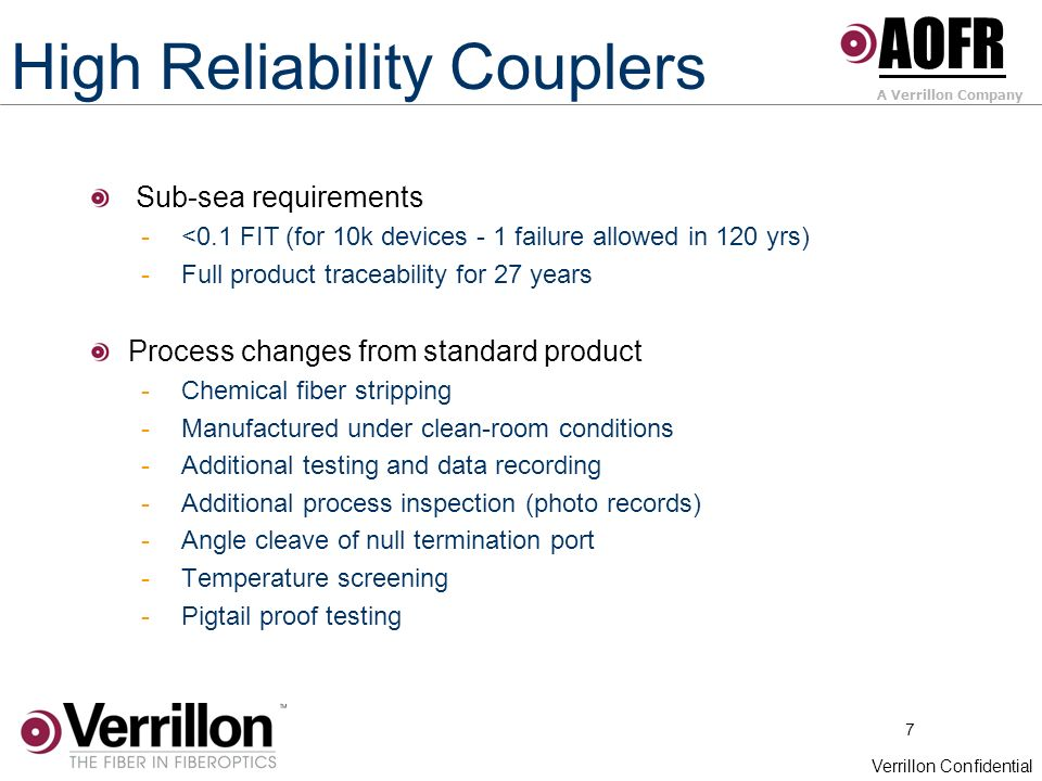 7 Verrillon Confidential High Reliability Couplers Sub-sea requirements - <0.1 FIT (for 10k devices - 1 failure allowed in 120 yrs) - Full product traceability for 27 years Process changes from standard product - Chemical fiber stripping - Manufactured under clean-room conditions - Additional testing and data recording - Additional process inspection (photo records) - Angle cleave of null termination port - Temperature screening - Pigtail proof testing AOFR A Verrillon Company