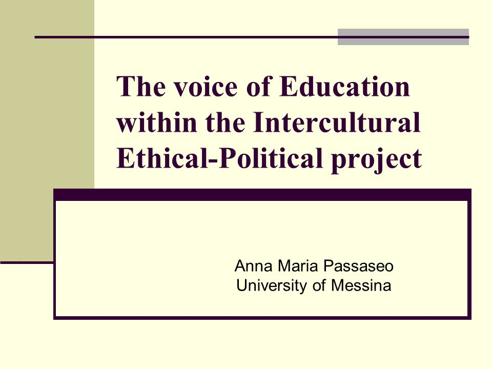 The voice of Education within the Intercultural Ethical-Political project Anna Maria Passaseo University of Messina