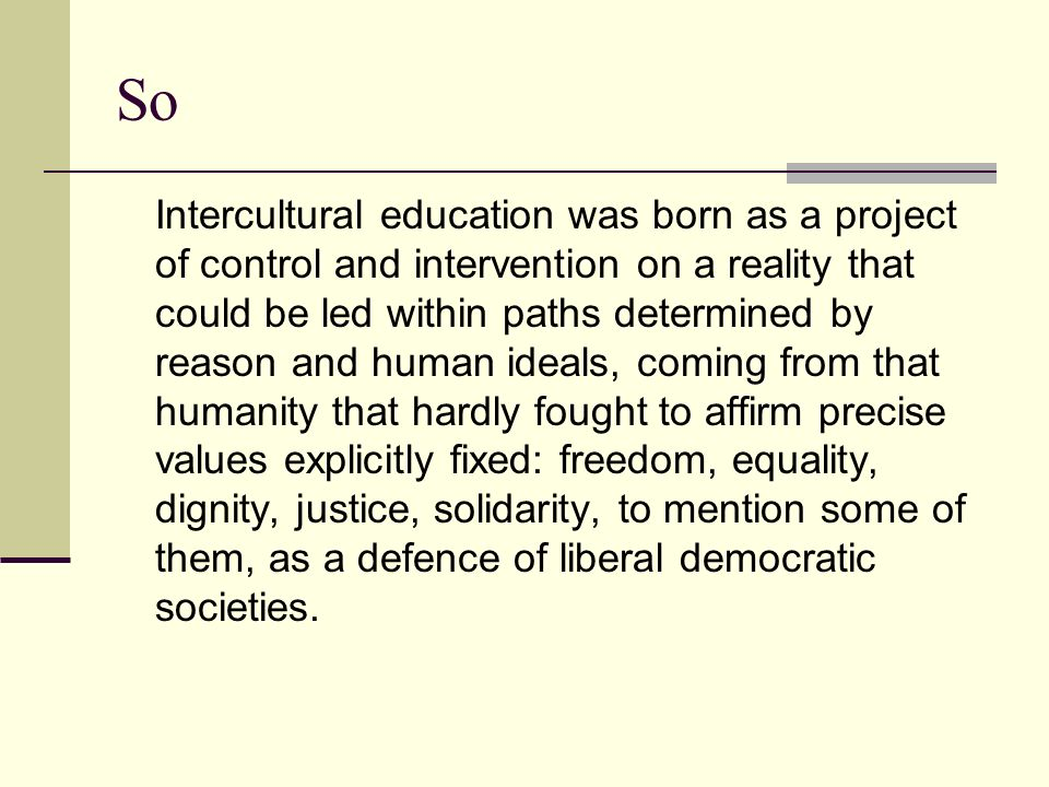 So Intercultural education was born as a project of control and intervention on a reality that could be led within paths determined by reason and human ideals, coming from that humanity that hardly fought to affirm precise values explicitly fixed: freedom, equality, dignity, justice, solidarity, to mention some of them, as a defence of liberal democratic societies.