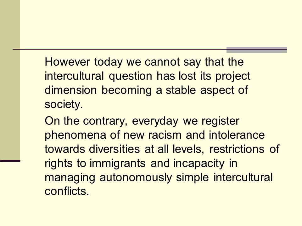 However today we cannot say that the intercultural question has lost its project dimension becoming a stable aspect of society.