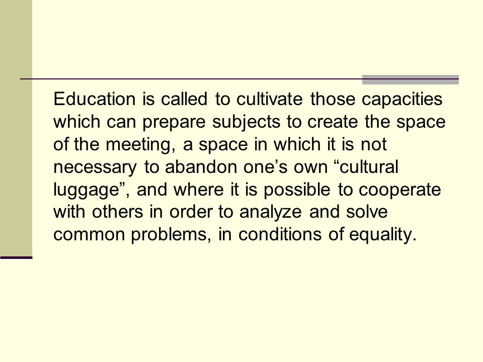 Education is called to cultivate those capacities which can prepare subjects to create the space of the meeting, a space in which it is not necessary to abandon ones own cultural luggage, and where it is possible to cooperate with others in order to analyze and solve common problems, in conditions of equality.