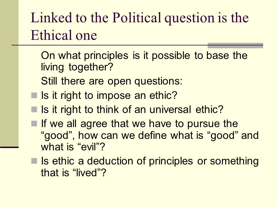 Linked to the Political question is the Ethical one On what principles is it possible to base the living together.