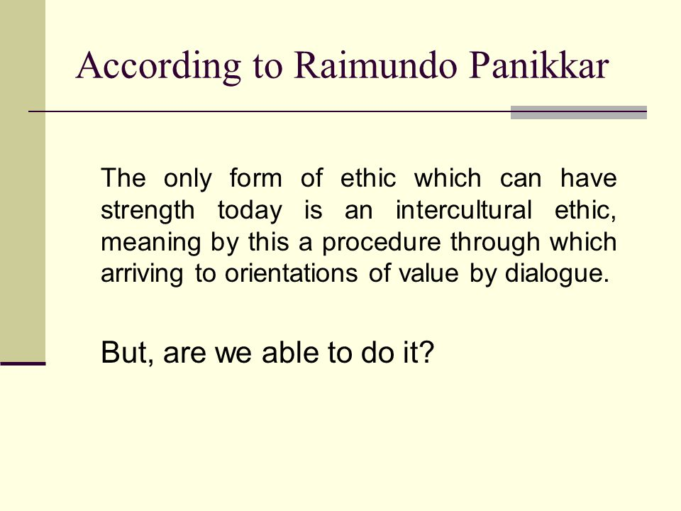 According to Raimundo Panikkar The only form of ethic which can have strength today is an intercultural ethic, meaning by this a procedure through which arriving to orientations of value by dialogue.