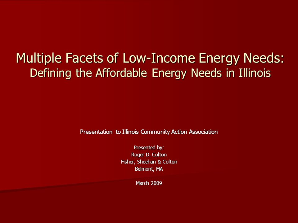 Multiple Facets of Low-Income Energy Needs: Defining the Affordable Energy Needs in Illinois Presentation to Illinois Community Action Association Presented by: Roger D.