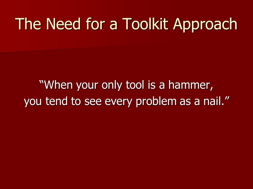 The Need for a Toolkit Approach When your only tool is a hammer, you tend to see every problem as a nail.