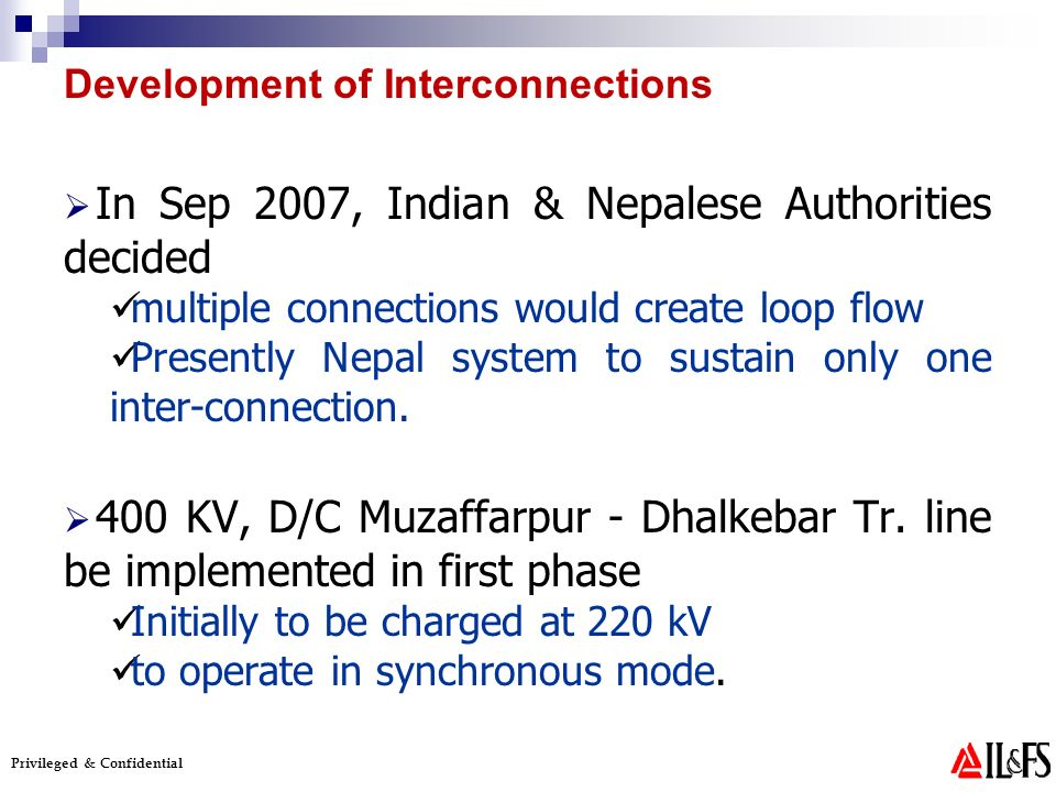 Privileged & Confidential In Sep 2007, Indian & Nepalese Authorities decided multiple connections would create loop flow Presently Nepal system to sustain only one inter-connection.