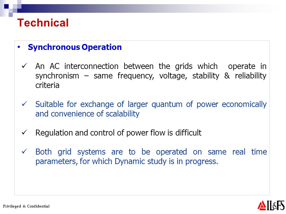 Privileged & Confidential Synchronous Operation An AC interconnection between the grids which operate in synchronism – same frequency, voltage, stability & reliability criteria Suitable for exchange of larger quantum of power economically and convenience of scalability Regulation and control of power flow is difficult Both grid systems are to be operated on same real time parameters, for which Dynamic study is in progress.
