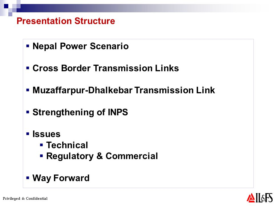 Privileged & Confidential Presentation Structure Nepal Power Scenario Cross Border Transmission Links Muzaffarpur-Dhalkebar Transmission Link Strengthening of INPS Issues Technical Regulatory & Commercial Way Forward