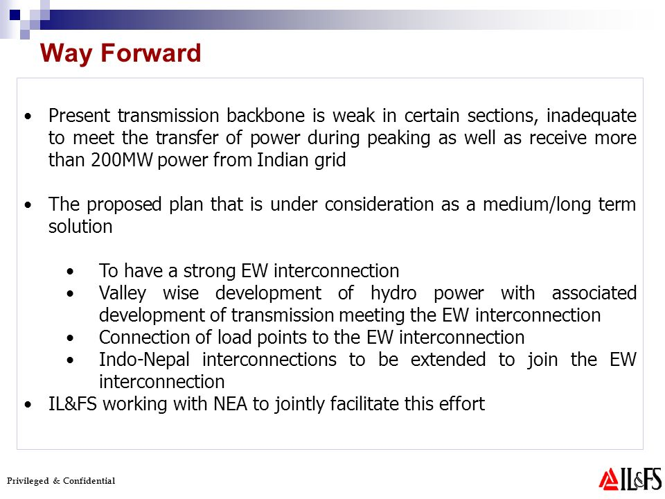 Privileged & Confidential Present transmission backbone is weak in certain sections, inadequate to meet the transfer of power during peaking as well as receive more than 200MW power from Indian grid The proposed plan that is under consideration as a medium/long term solution To have a strong EW interconnection Valley wise development of hydro power with associated development of transmission meeting the EW interconnection Connection of load points to the EW interconnection Indo-Nepal interconnections to be extended to join the EW interconnection IL&FS working with NEA to jointly facilitate this effort Way Forward