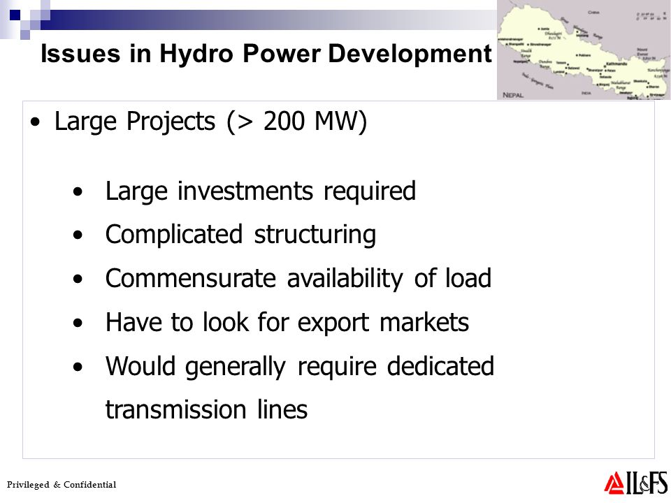 Privileged & Confidential Large Projects (> 200 MW) Large investments required Complicated structuring Commensurate availability of load Have to look for export markets Would generally require dedicated transmission lines Issues in Hydro Power Development