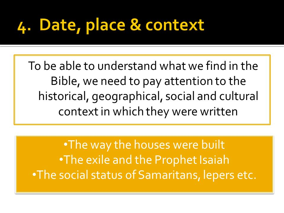 To be able to understand what we find in the Bible, we need to pay attention to the historical, geographical, social and cultural context in which they were written The way the houses were built The exile and the Prophet Isaiah The social status of Samaritans, lepers etc.