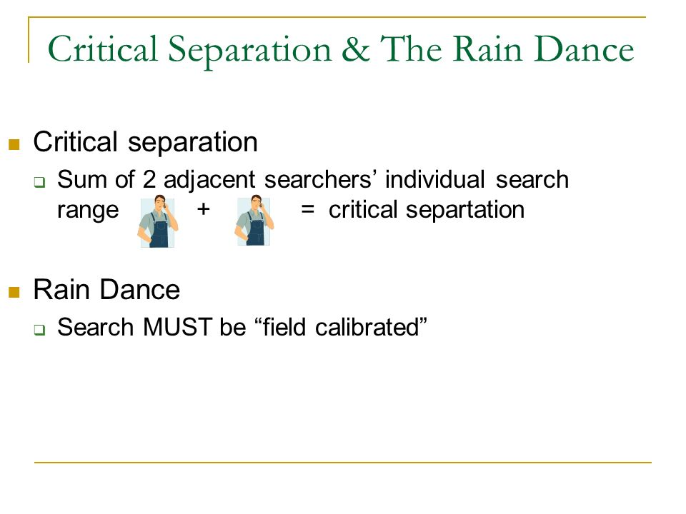 Critical Separation & The Rain Dance Critical separation Sum of 2 adjacent searchers individual search range + = critical separtation Rain Dance Search MUST be field calibrated
