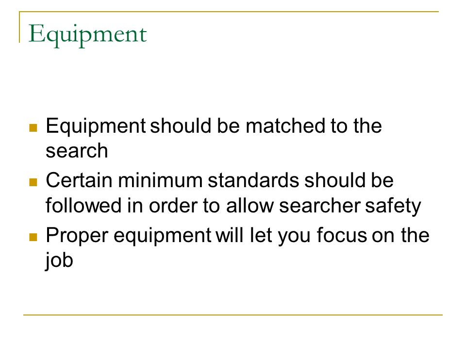Equipment Equipment should be matched to the search Certain minimum standards should be followed in order to allow searcher safety Proper equipment will let you focus on the job