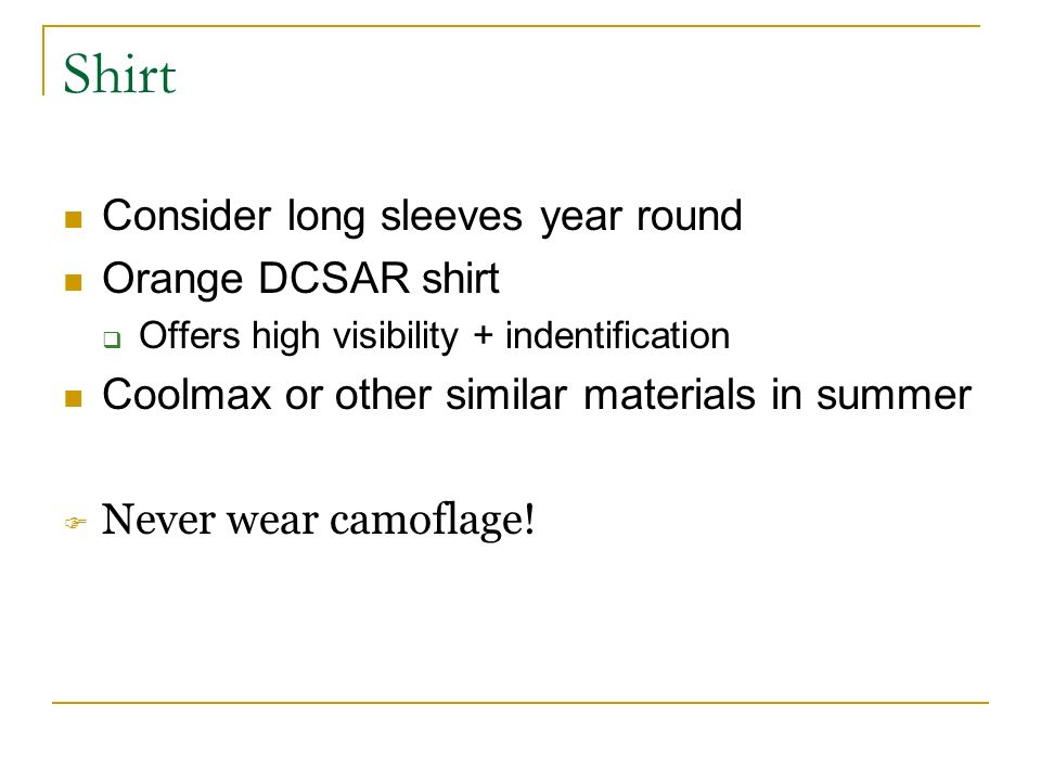 Shirt Consider long sleeves year round Orange DCSAR shirt Offers high visibility + indentification Coolmax or other similar materials in summer Never wear camoflage!