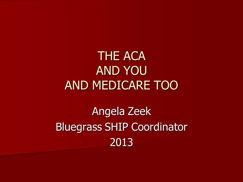 THE ACA AND YOU AND MEDICARE TOO Angela Zeek Bluegrass SHIP Coordinator 2013