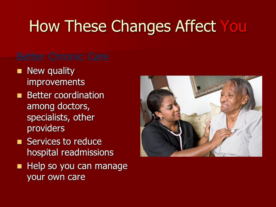 How These Changes Affect You Better Chronic Care New quality improvements New quality improvements Better coordination among doctors, specialists, other providers Better coordination among doctors, specialists, other providers Services to reduce hospital readmissions Services to reduce hospital readmissions Help so you can manage your own care Help so you can manage your own care