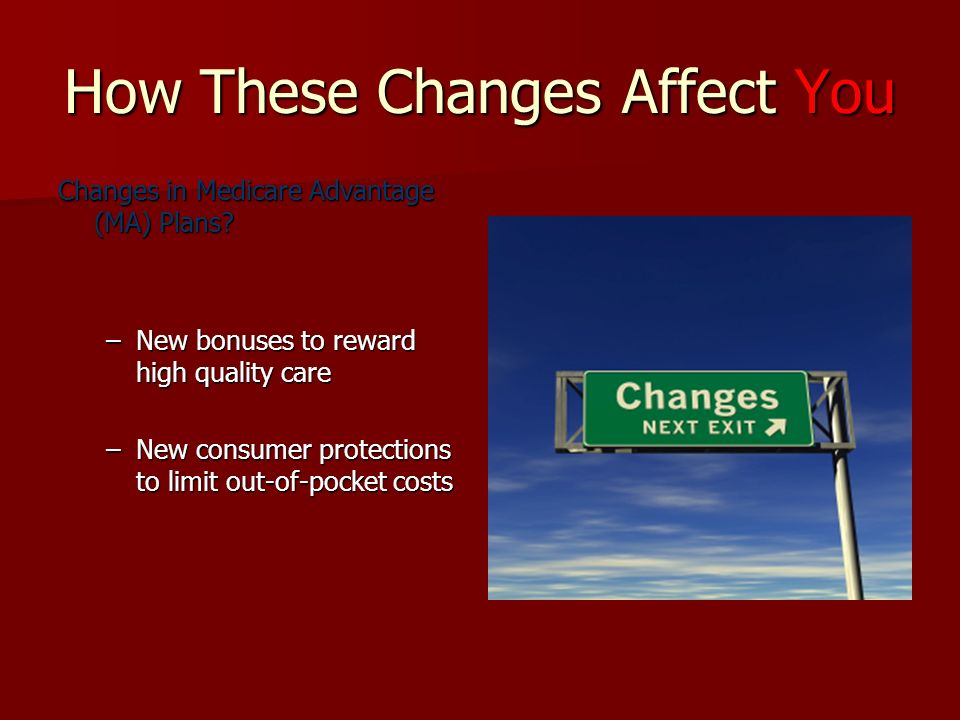 How These Changes Affect You Changes in Medicare Advantage (MA) Plans.