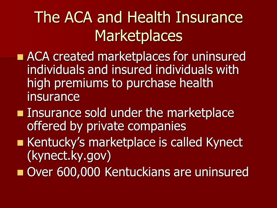 The ACA and Health Insurance Marketplaces ACA created marketplaces for uninsured individuals and insured individuals with high premiums to purchase health insurance ACA created marketplaces for uninsured individuals and insured individuals with high premiums to purchase health insurance Insurance sold under the marketplace offered by private companies Insurance sold under the marketplace offered by private companies Kentuckys marketplace is called Kynect (kynect.ky.gov) Kentuckys marketplace is called Kynect (kynect.ky.gov) Over 600,000 Kentuckians are uninsured Over 600,000 Kentuckians are uninsured