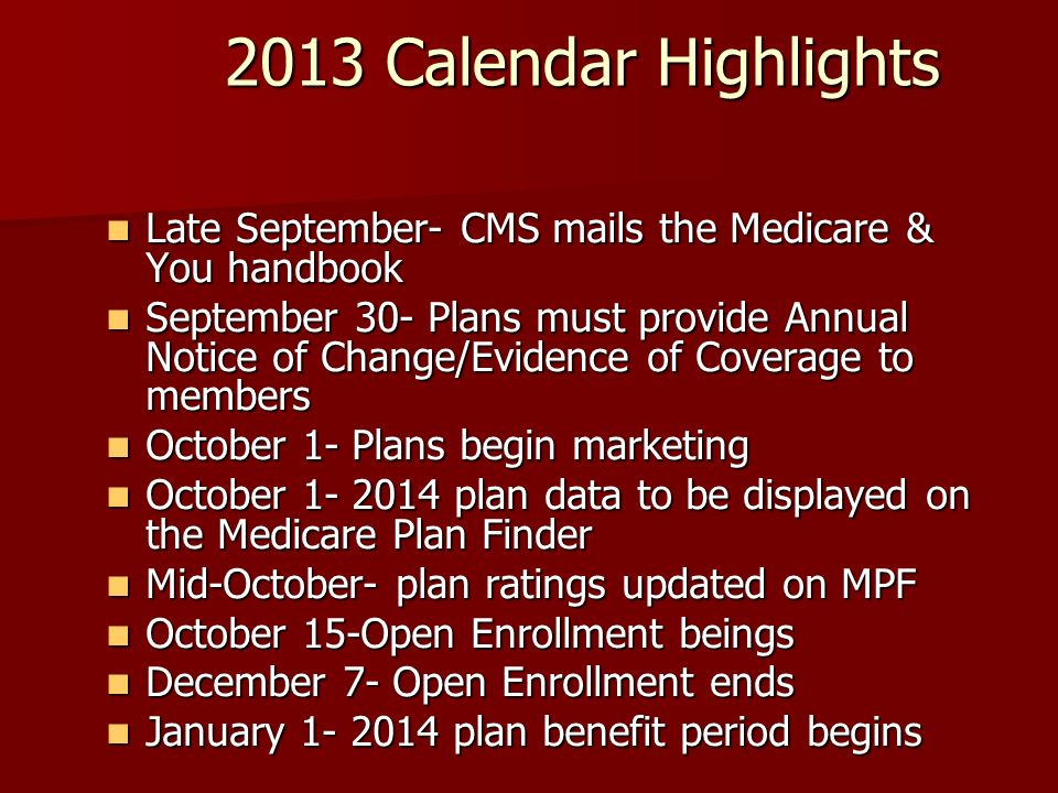 2013 Calendar Highlights Late September- CMS mails the Medicare & You handbook Late September- CMS mails the Medicare & You handbook September 30- Plans must provide Annual Notice of Change/Evidence of Coverage to members September 30- Plans must provide Annual Notice of Change/Evidence of Coverage to members October 1- Plans begin marketing October 1- Plans begin marketing October plan data to be displayed on the Medicare Plan Finder October plan data to be displayed on the Medicare Plan Finder Mid-October- plan ratings updated on MPF Mid-October- plan ratings updated on MPF October 15-Open Enrollment beings October 15-Open Enrollment beings December 7- Open Enrollment ends December 7- Open Enrollment ends January plan benefit period begins January plan benefit period begins
