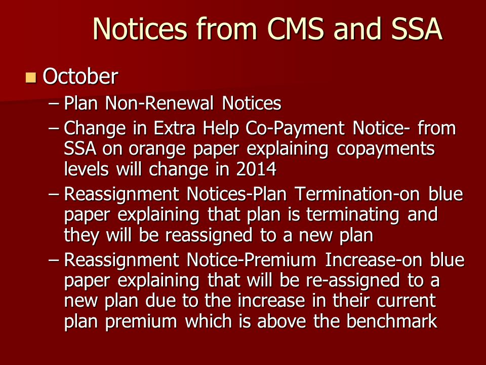 Notices from CMS and SSA October October –Plan Non-Renewal Notices –Change in Extra Help Co-Payment Notice- from SSA on orange paper explaining copayments levels will change in 2014 –Reassignment Notices-Plan Termination-on blue paper explaining that plan is terminating and they will be reassigned to a new plan –Reassignment Notice-Premium Increase-on blue paper explaining that will be re-assigned to a new plan due to the increase in their current plan premium which is above the benchmark
