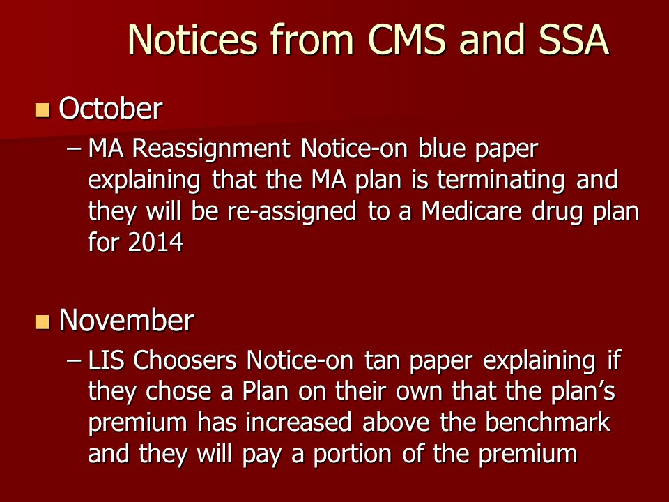 Notices from CMS and SSA October October –MA Reassignment Notice-on blue paper explaining that the MA plan is terminating and they will be re-assigned to a Medicare drug plan for 2014 November November –LIS Choosers Notice-on tan paper explaining if they chose a Plan on their own that the plans premium has increased above the benchmark and they will pay a portion of the premium