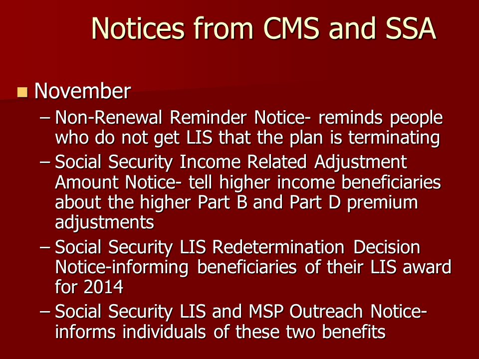 Notices from CMS and SSA November November –Non-Renewal Reminder Notice- reminds people who do not get LIS that the plan is terminating –Social Security Income Related Adjustment Amount Notice- tell higher income beneficiaries about the higher Part B and Part D premium adjustments –Social Security LIS Redetermination Decision Notice-informing beneficiaries of their LIS award for 2014 –Social Security LIS and MSP Outreach Notice- informs individuals of these two benefits