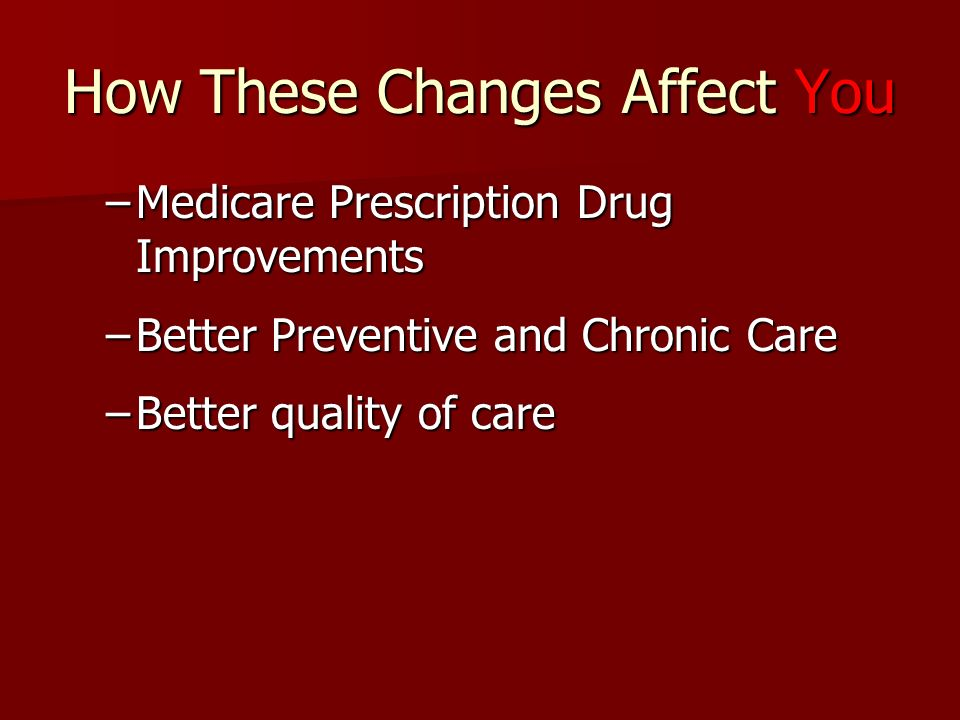 How These Changes Affect You –Medicare Prescription Drug Improvements –Better Preventive and Chronic Care –Better quality of care