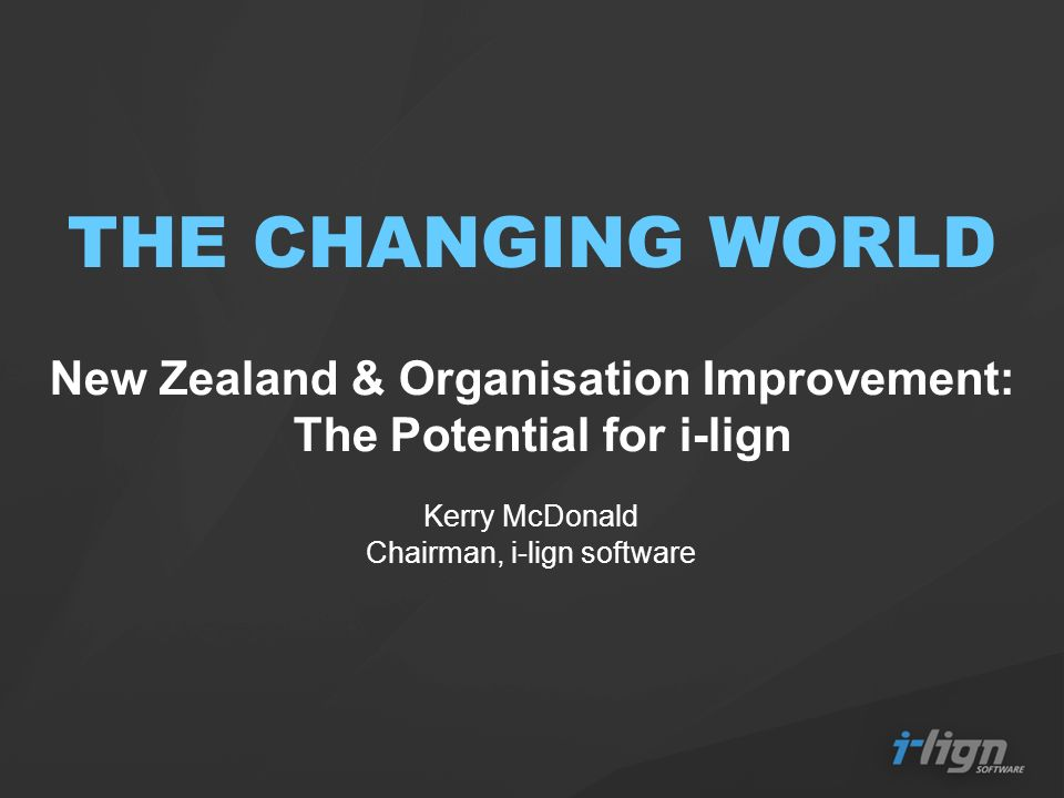 THE CHANGING WORLD New Zealand & Organisation Improvement: The Potential for i-lign Kerry McDonald Chairman, i-lign software