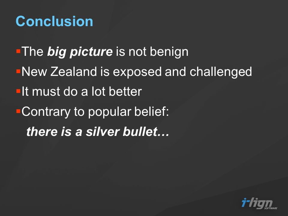 Conclusion The big picture is not benign New Zealand is exposed and challenged It must do a lot better Contrary to popular belief: there is a silver bullet…