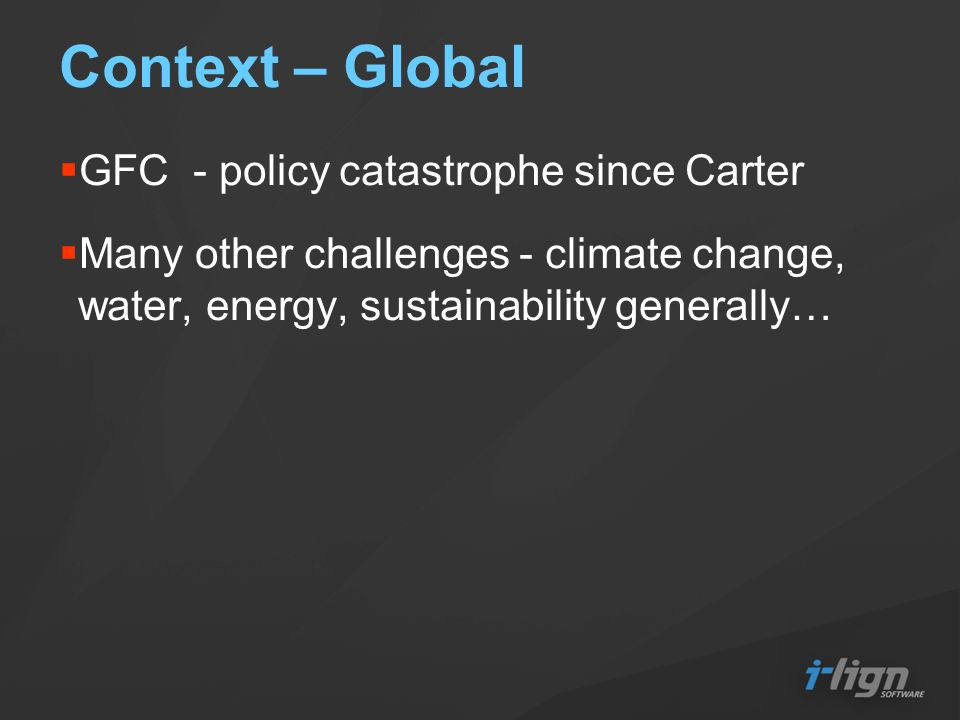 Context – Global GFC - policy catastrophe since Carter Many other challenges - climate change, water, energy, sustainability generally…