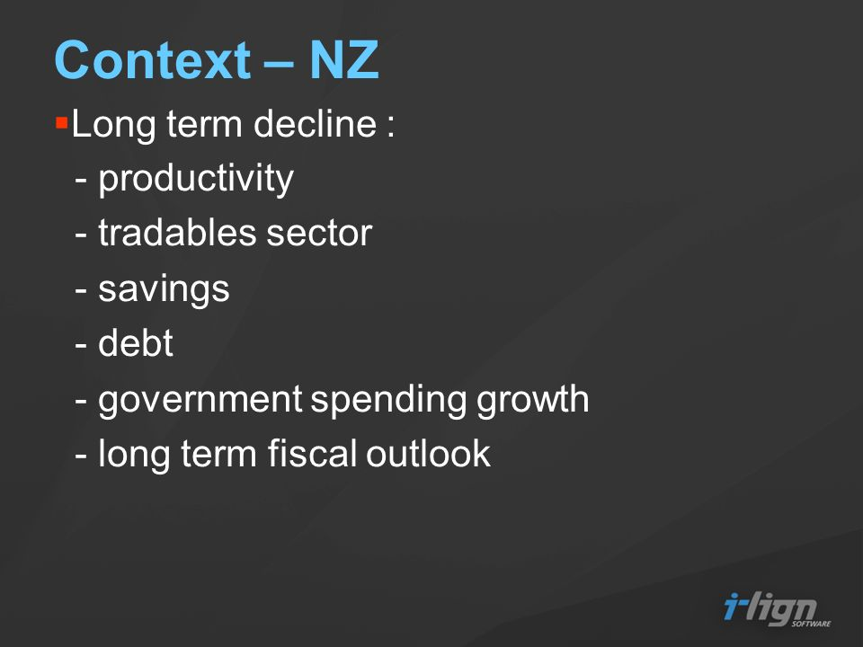 Context – NZ Long term decline : - productivity - tradables sector - savings - debt - government spending growth - long term fiscal outlook