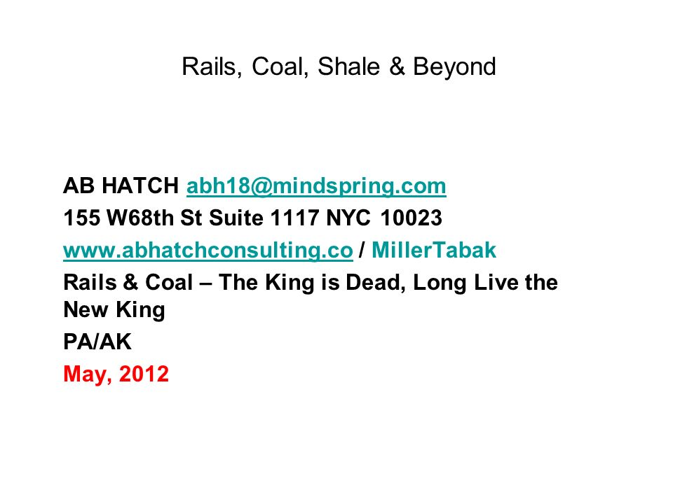 Rails, Coal, Shale & Beyond AB HATCH abh18@mindspring.comabh18@mindspring.com 155 W68th St Suite 1117 NYC 10023 www.abhatchconsulting.cowww.abhatchconsulting.co / MillerTabak Rails & Coal – The King is Dead, Long Live the New King PA/AK May, 2012
