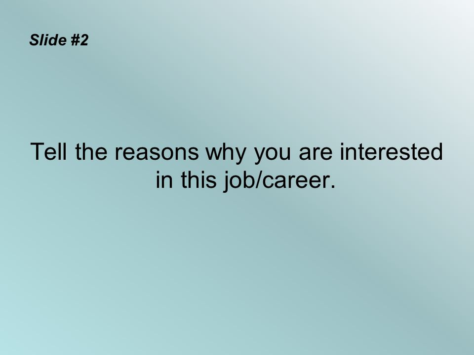 Slide #2 Tell the reasons why you are interested in this job/career.