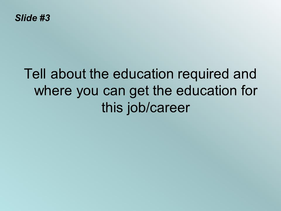 Slide #3 Tell about the education required and where you can get the education for this job/career